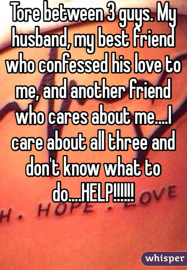 Tore between 3 guys. My husband, my best friend who confessed his love to me, and another friend who cares about me....I care about all three and don't know what to do....HELP!!!!!!