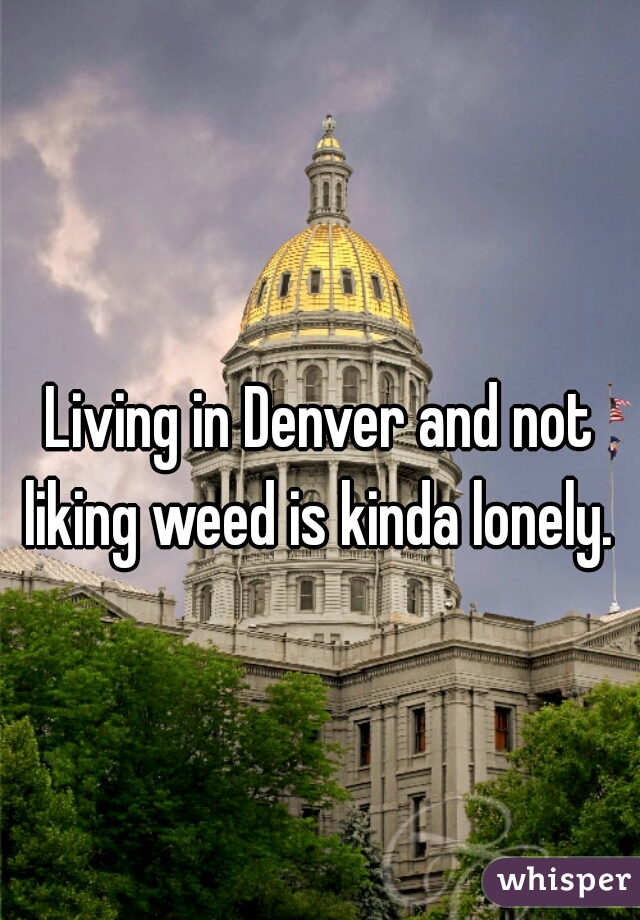 Living in Denver and not liking weed is kinda lonely.