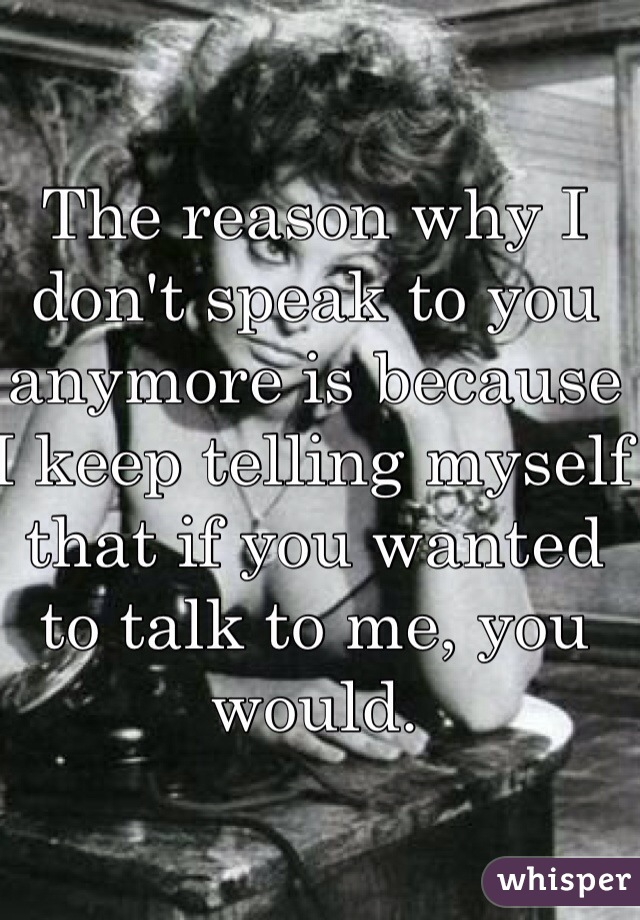 The reason why I don't speak to you anymore is because I keep telling myself that if you wanted to talk to me, you would.