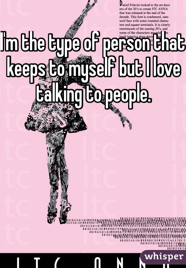I'm the type of person that keeps to myself but I love talking to people.