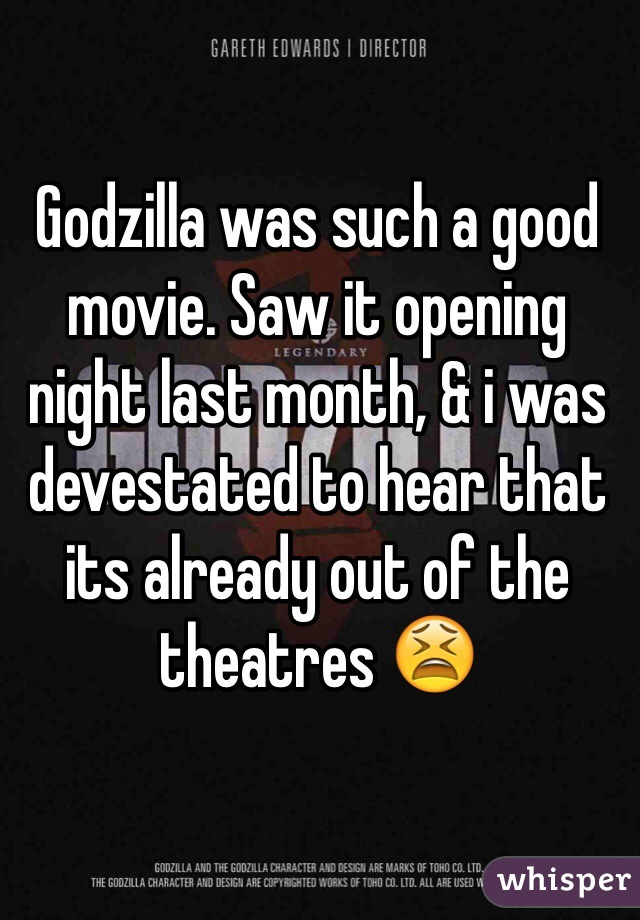 Godzilla was such a good movie. Saw it opening night last month, & i was devestated to hear that its already out of the theatres 😫