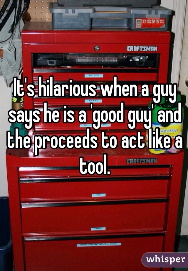 It's hilarious when a guy says he is a 'good guy' and the proceeds to act like a tool.