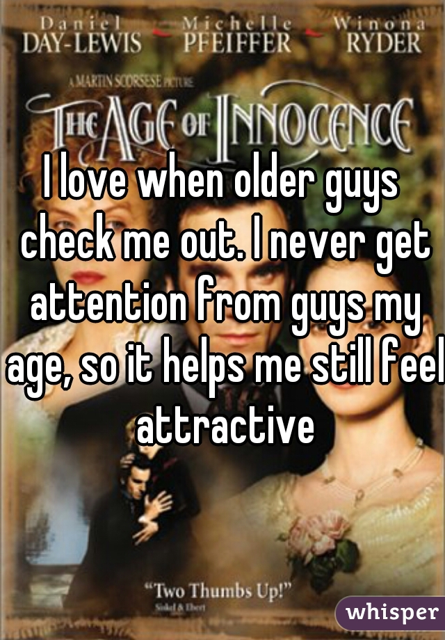 I love when older guys check me out. I never get attention from guys my age, so it helps me still feel attractive