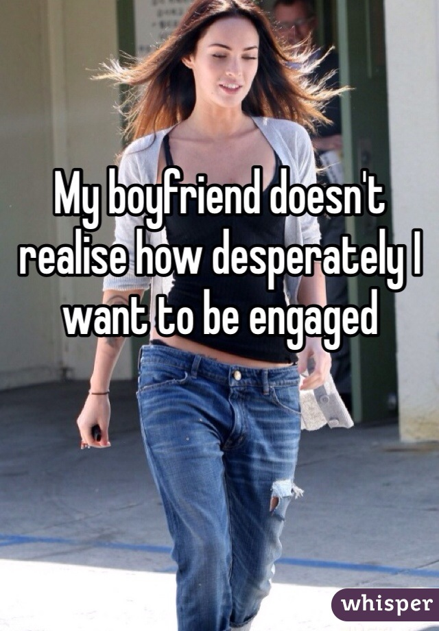 My boyfriend doesn't realise how desperately I want to be engaged