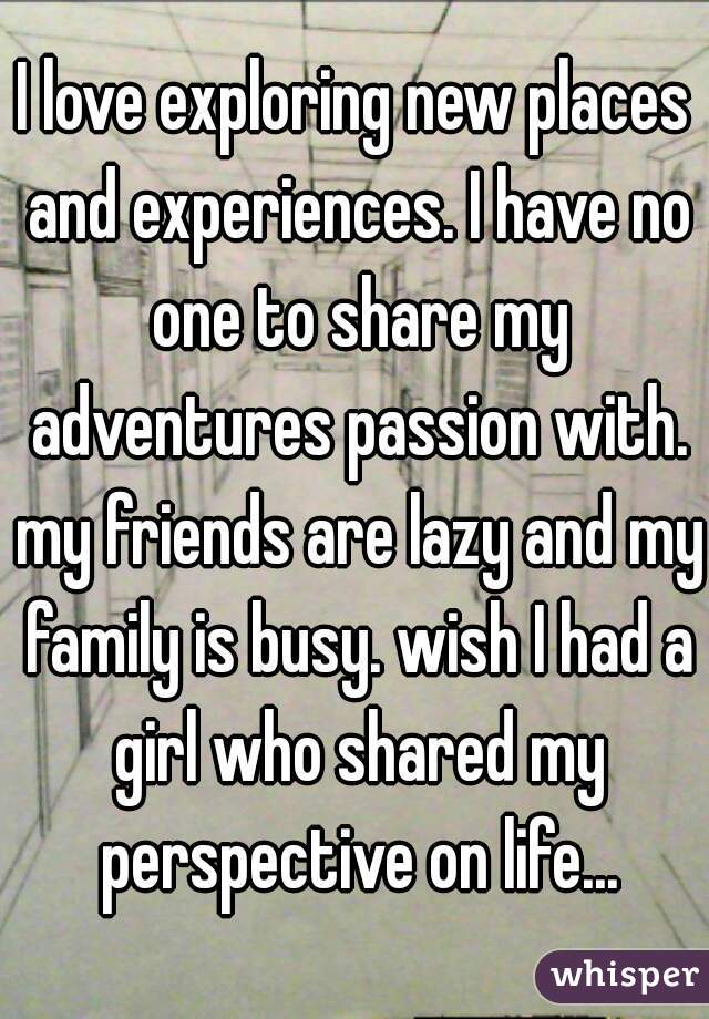I love exploring new places and experiences. I have no one to share my adventures passion with. my friends are lazy and my family is busy. wish I had a girl who shared my perspective on life...