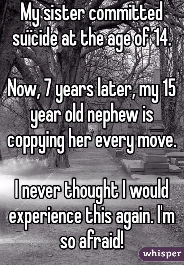 My sister committed suïcide at the age of 14.  Now, 7 years later, my 15 year old nephew is coppying her every move.  I never thought I would experience this again. I'm so afraid!