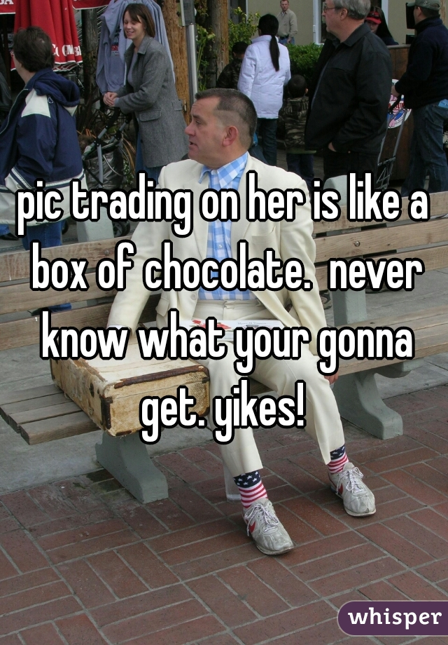 pic trading on her is like a box of chocolate.  never know what your gonna get. yikes!