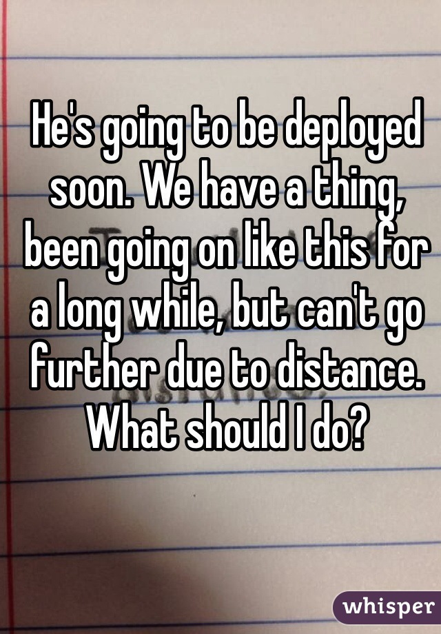 He's going to be deployed soon. We have a thing, been going on like this for a long while, but can't go further due to distance. What should I do?