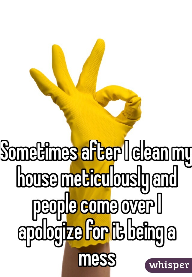 Sometimes after I clean my house meticulously and people come over I apologize for it being a mess