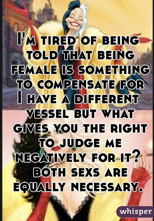 I'm tired of being told that being female is something to compensate for I have a different vessel but what gives you the right to judge me negatively for it?  both sexs are equally necessary.