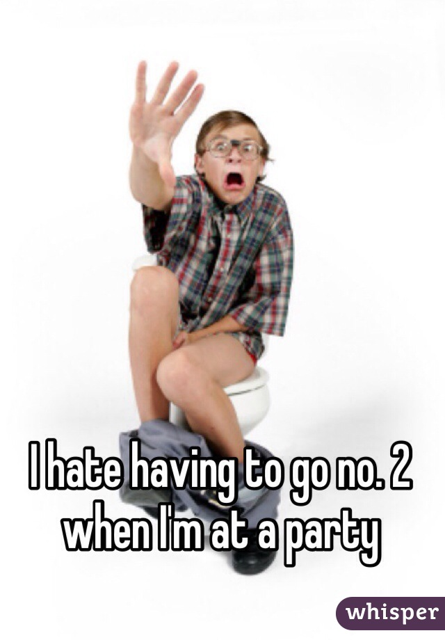 I hate having to go no. 2 when I'm at a party