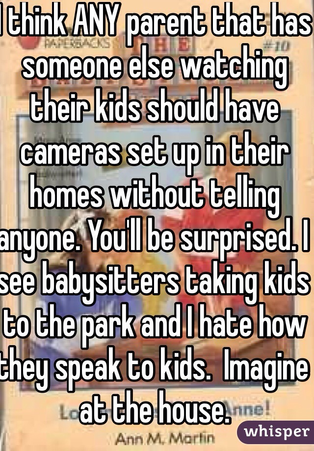 I think ANY parent that has someone else watching their kids should have cameras set up in their homes without telling anyone. You'll be surprised. I see babysitters taking kids to the park and I hate how they speak to kids.  Imagine at the house.