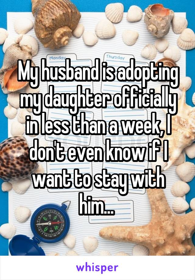 My husband is adopting my daughter officially in less than a week, I don't even know if I want to stay with him...