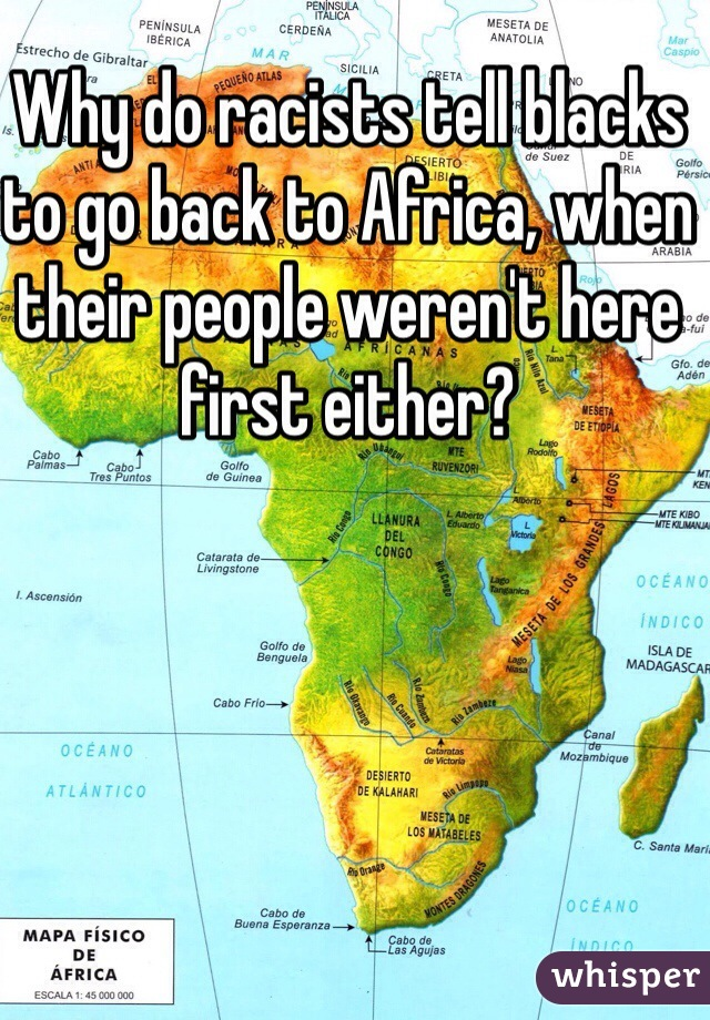 Why do racists tell blacks to go back to Africa, when their people weren't here first either?