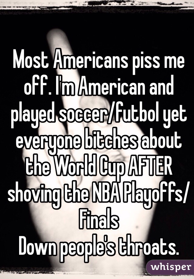 Most Americans piss me off. I'm American and played soccer/futbol yet everyone bitches about the World Cup AFTER shoving the NBA Playoffs/Finals Down people's throats.