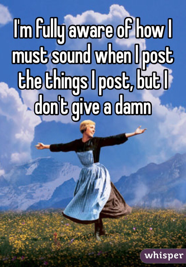 I'm fully aware of how I must sound when I post the things I post, but I don't give a damn