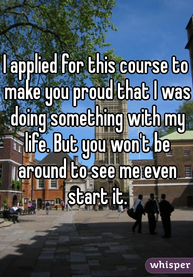 I applied for this course to make you proud that I was doing something with my life. But you won't be around to see me even start it.