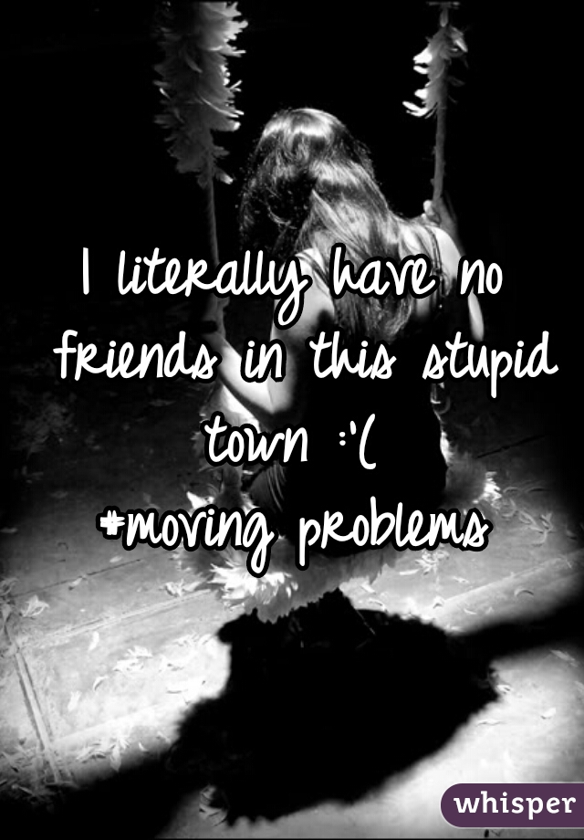 I literally have no friends in this stupid town :'(  #moving problems