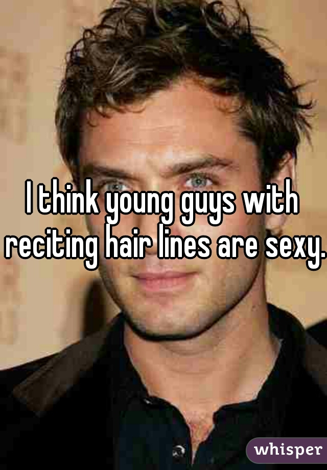 I think young guys with reciting hair lines are sexy.