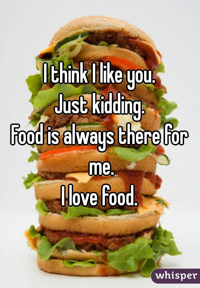 I think I like you.  Just kidding.  Food is always there for me.  I love food.