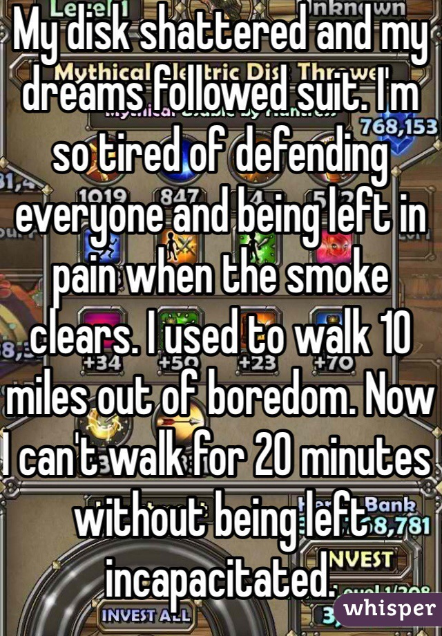 My disk shattered and my dreams followed suit. I'm so tired of defending everyone and being left in pain when the smoke clears. I used to walk 10 miles out of boredom. Now I can't walk for 20 minutes without being left incapacitated.