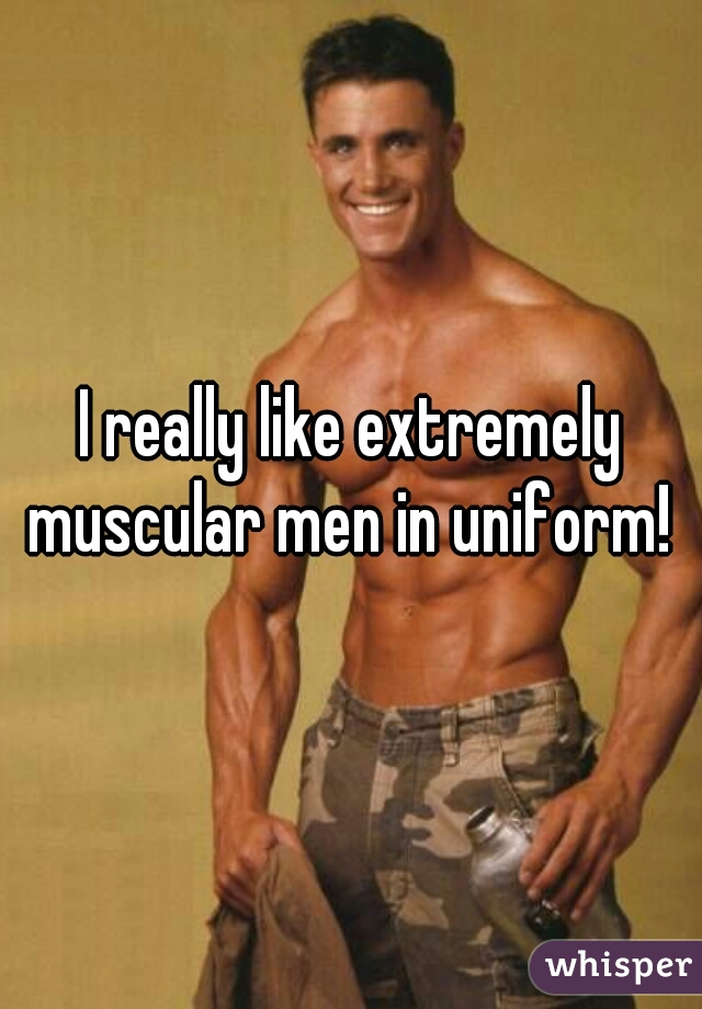I really like extremely muscular men in uniform!