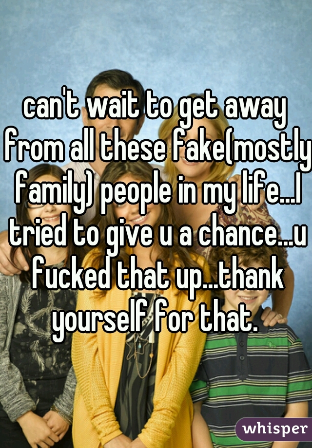 can't wait to get away from all these fake(mostly family) people in my life...I tried to give u a chance...u fucked that up...thank yourself for that.
