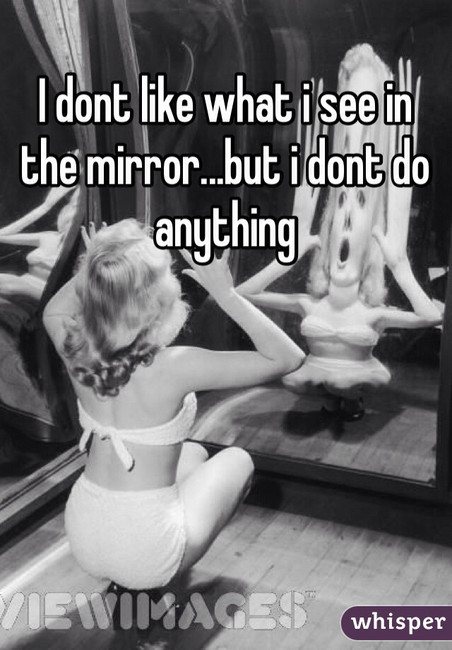 I dont like what i see in the mirror...but i dont do anything