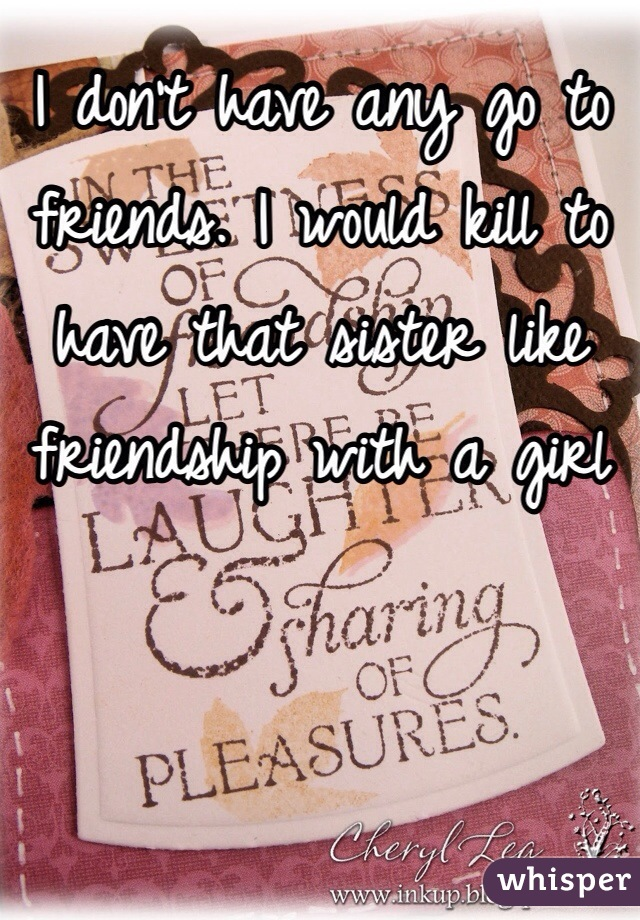 I don't have any go to friends. I would kill to have that sister like friendship with a girl