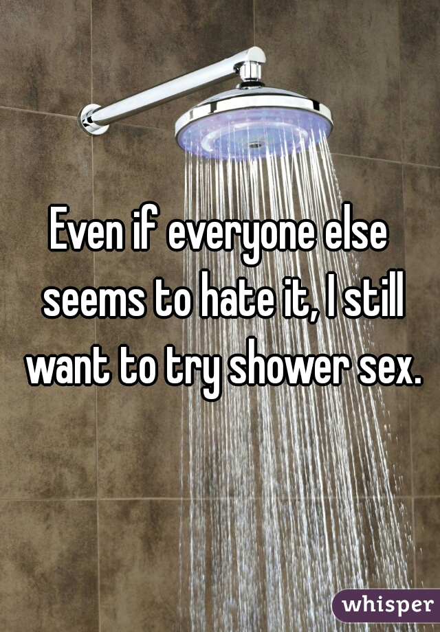 Even if everyone else seems to hate it, I still want to try shower sex.