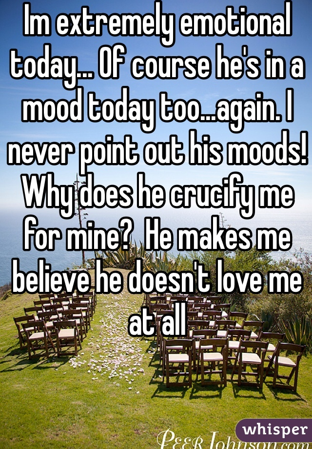 Im extremely emotional today... Of course he's in a mood today too...again. I never point out his moods! Why does he crucify me for mine?  He makes me believe he doesn't love me at all