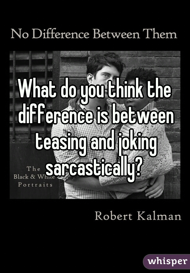 What do you think the difference is between teasing and joking sarcastically?