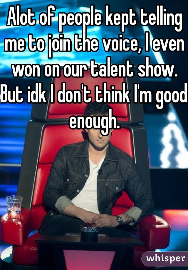 Alot of people kept telling me to join the voice, I even won on our talent show. But idk I don't think I'm good enough.