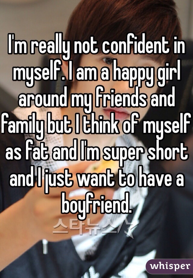 I'm really not confident in myself. I am a happy girl around my friends and family but I think of myself as fat and I'm super short and I just want to have a boyfriend.