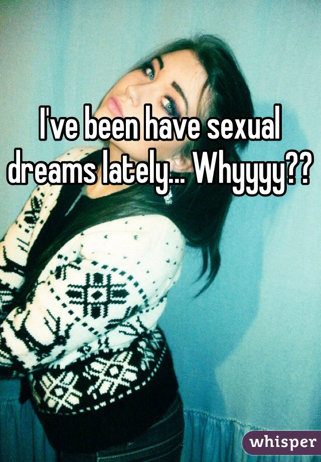 I've been have sexual dreams lately... Whyyyy??