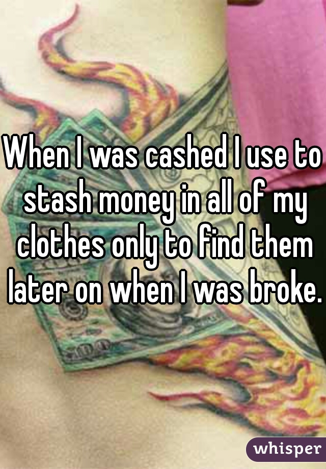 When I was cashed I use to stash money in all of my clothes only to find them later on when I was broke.
