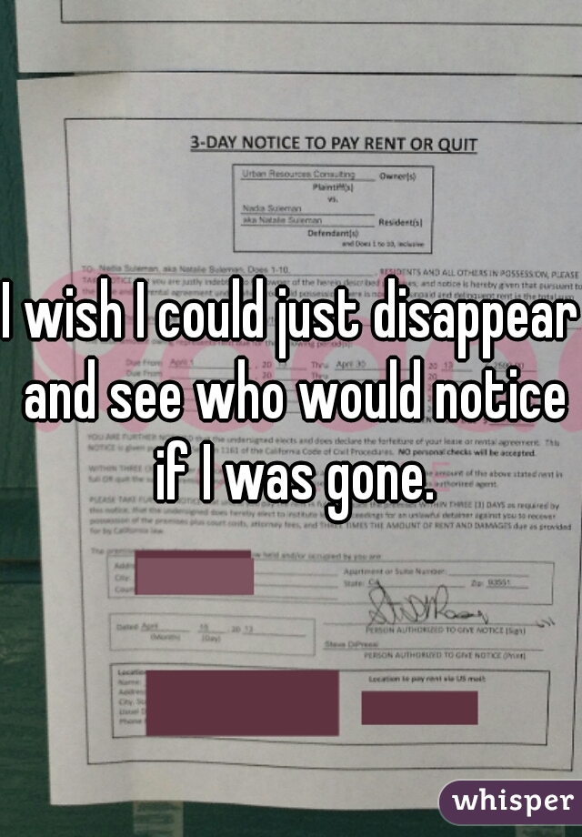 I wish I could just disappear and see who would notice if I was gone.