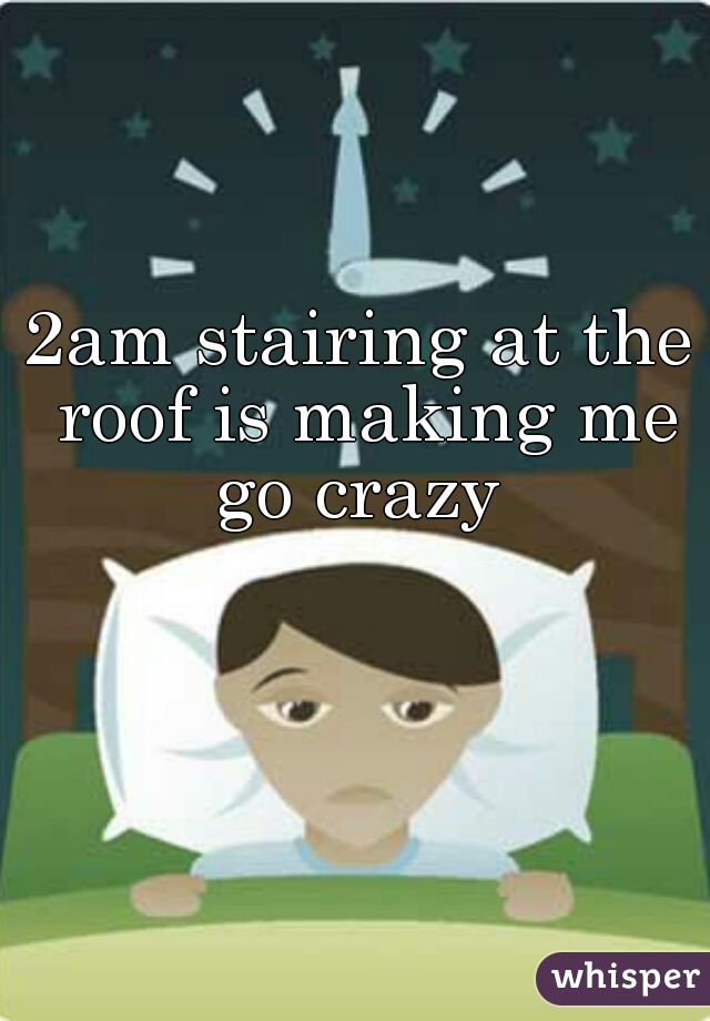 2am stairing at the roof is making me go crazy