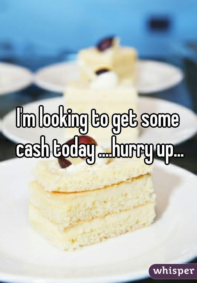 I'm looking to get some cash today ....hurry up...