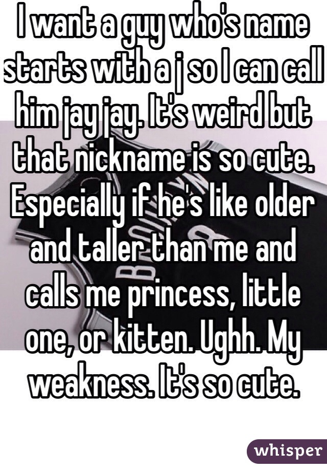 I want a guy who's name starts with a j so I can call him jay jay. It's weird but that nickname is so cute. Especially if he's like older and taller than me and calls me princess, little one, or kitten. Ughh. My weakness. It's so cute.
