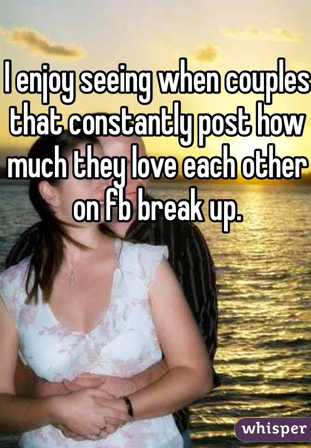 I enjoy seeing when couples that constantly post how much they love each other on fb break up.