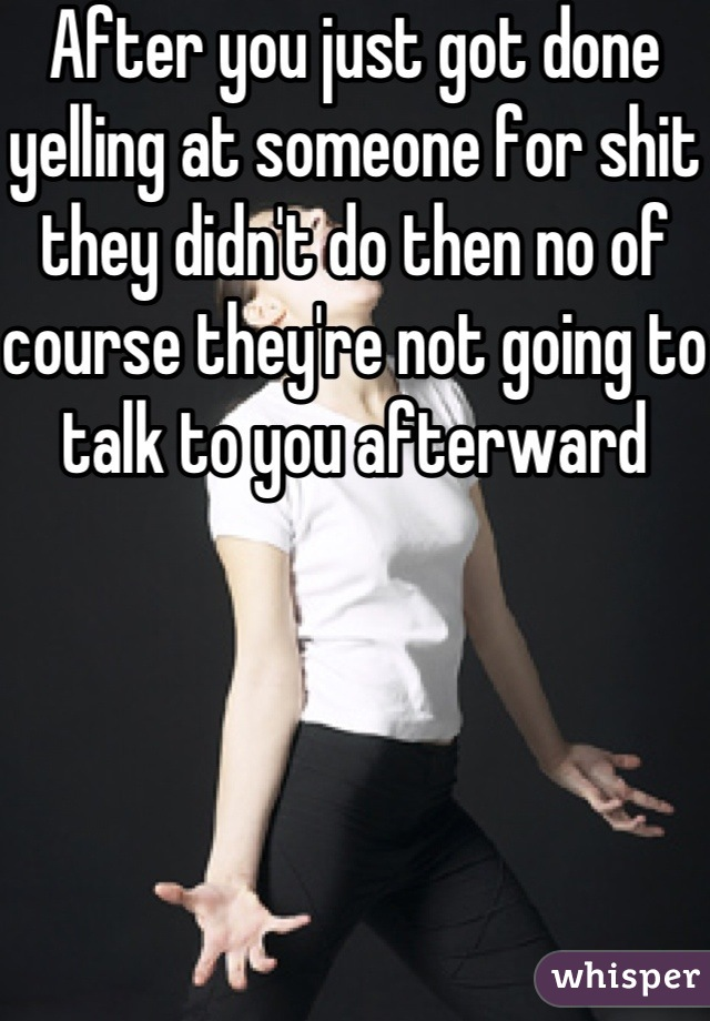 After you just got done yelling at someone for shit they didn't do then no of course they're not going to talk to you afterward