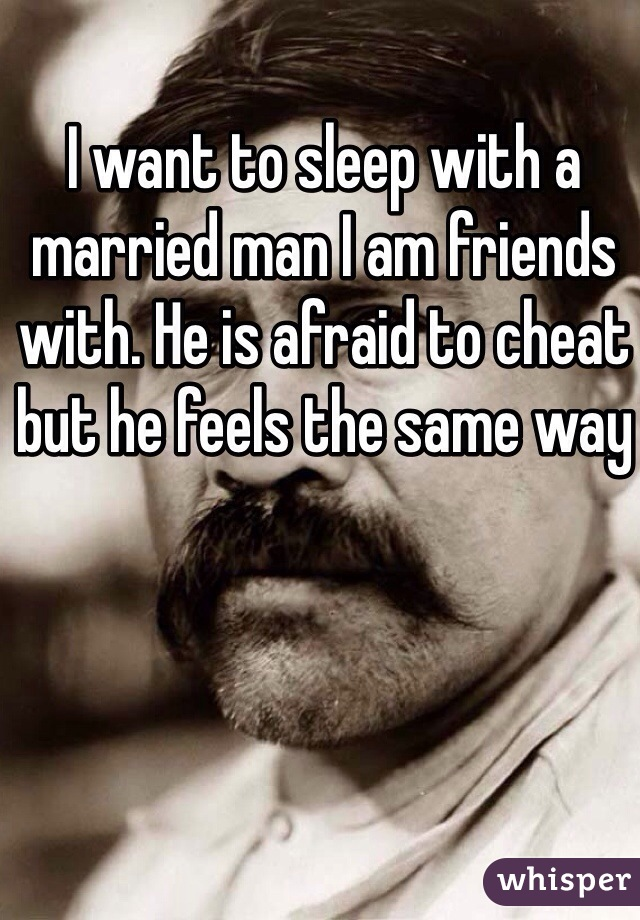 I want to sleep with a married man I am friends with. He is afraid to cheat but he feels the same way