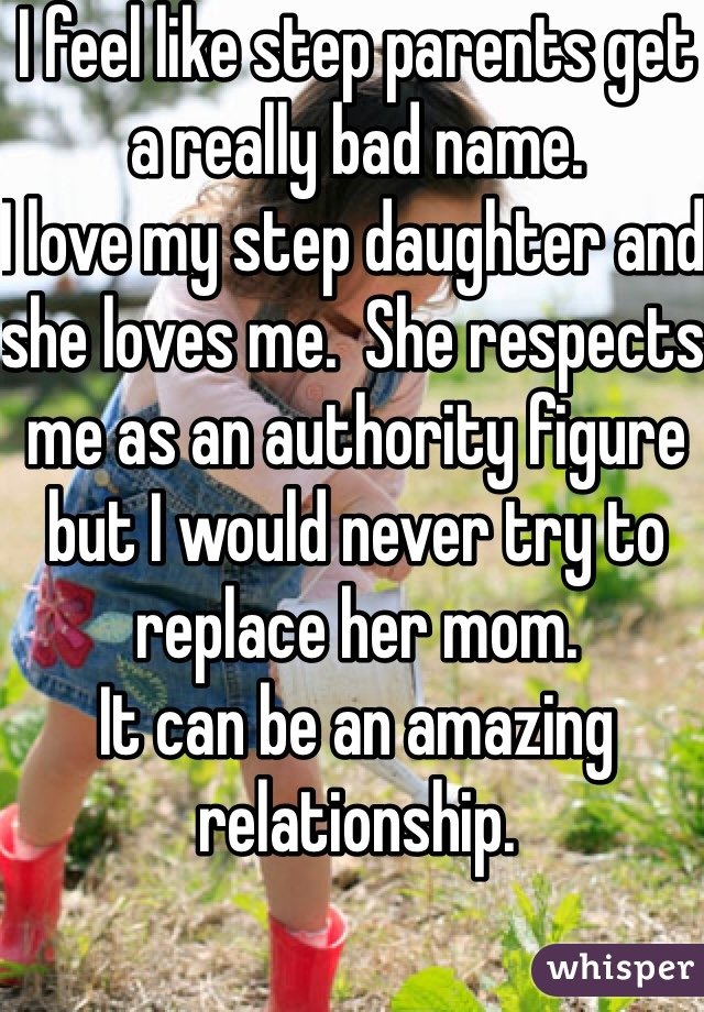 I feel like step parents get a really bad name.  I love my step daughter and she loves me.  She respects me as an authority figure but I would never try to replace her mom.  It can be an amazing relationship.