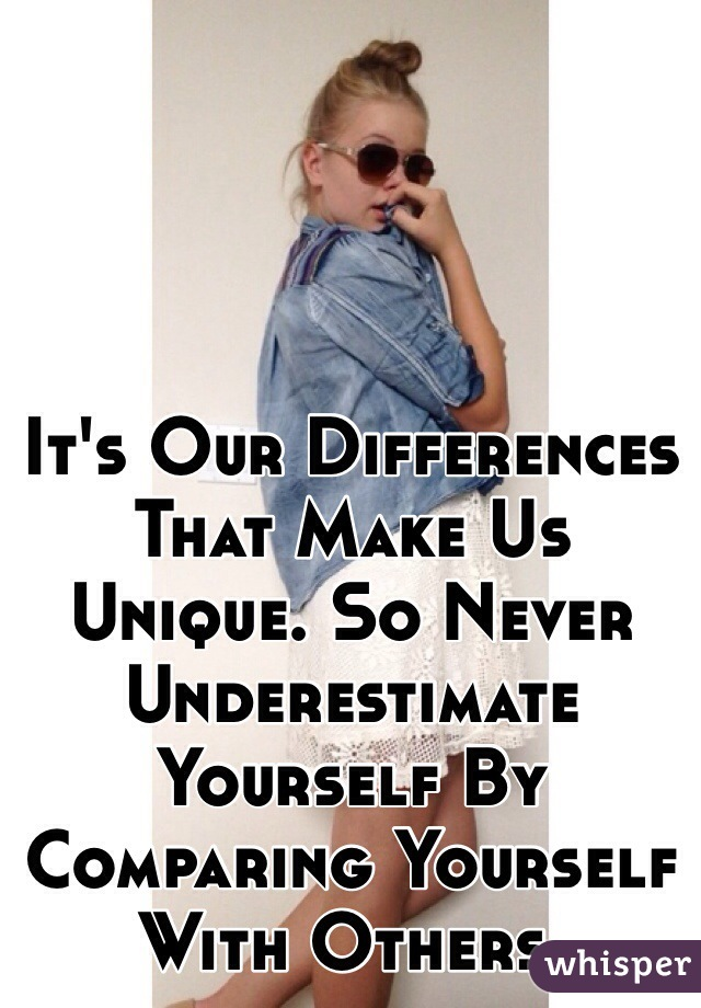 It's Our Differences That Make Us Unique. So Never Underestimate Yourself By Comparing Yourself With Others.