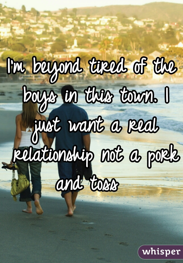 I'm beyond tired of the boys in this town. I just want a real relationship not a pork and toss