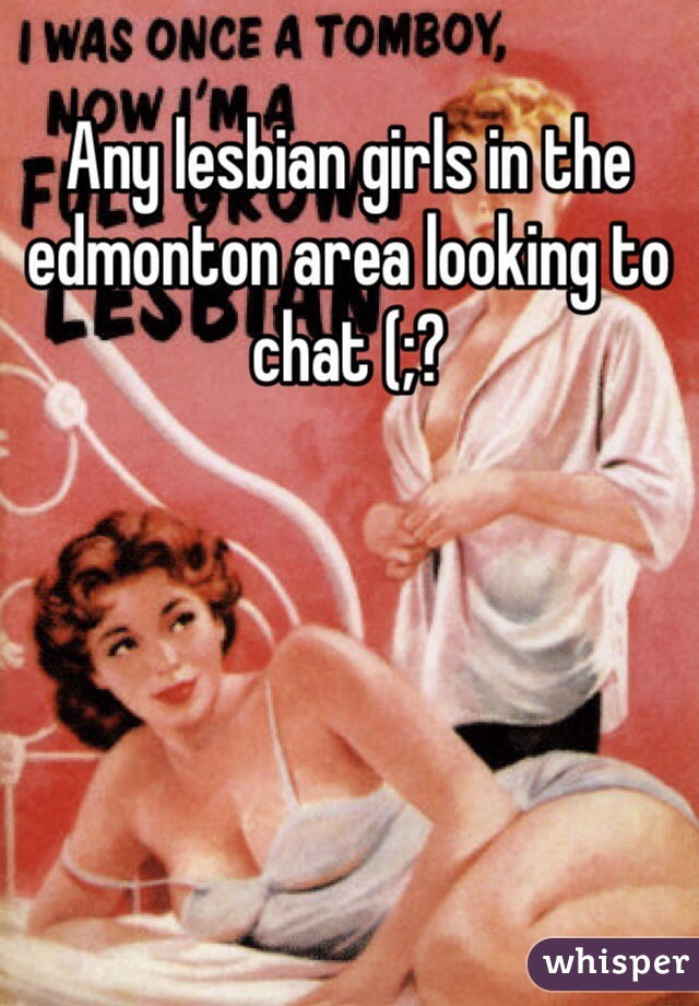 Any lesbian girls in the edmonton area looking to chat (;?