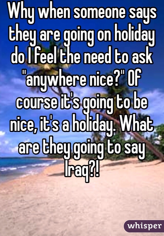 "Why when someone says they are going on holiday do I feel the need to ask ""anywhere nice?"" Of course it's going to be nice, it's a holiday. What are they going to say Iraq?!"