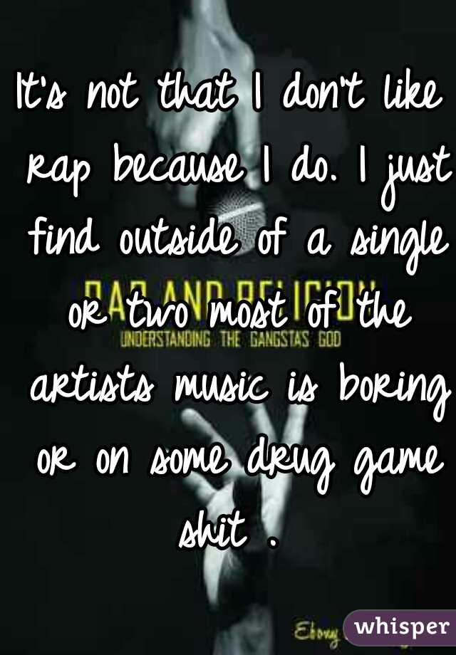 It's not that I don't like rap because I do. I just find outside of a single or two most of the artists music is boring or on some drug game shit .