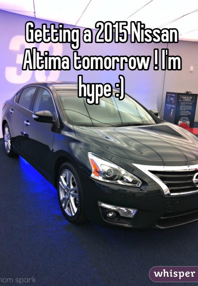Getting a 2015 Nissan Altima tomorrow ! I'm hype :)